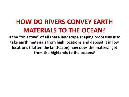 "HOW DO RIVERS CONVEY EARTH MATERIALS TO THE OCEAN? If the ""objective"" of all these landscape shaping processes is to take earth materials from high locations."