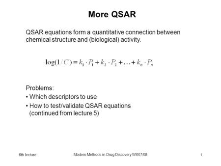 6th lecture Modern Methods in Drug Discovery WS07/08 1 More QSAR Problems: Which descriptors to use How to test/validate QSAR equations (continued from.