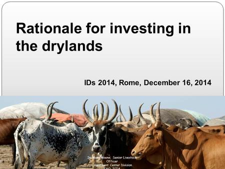 Rationale for investing in the drylands IDs 2014, Rome, December 16, 2014 M Ir. Marc Moens, Senior Livestock Officer Investment Center Division FAO. TCIA.