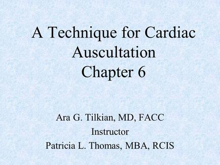 A Technique for Cardiac Auscultation Chapter 6 Ara G. Tilkian, MD, FACC Instructor Patricia L. Thomas, MBA, RCIS.