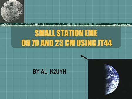 SMALL STATION EME ON 70 AND 23 CM USING JT44 BY AL, K2UYH.