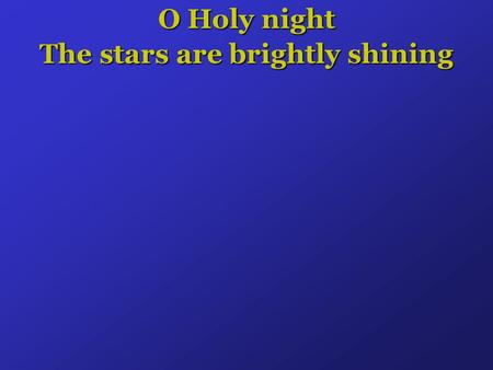 O Holy night The stars are brightly shining. It is the night of the dear Saviors Birth.