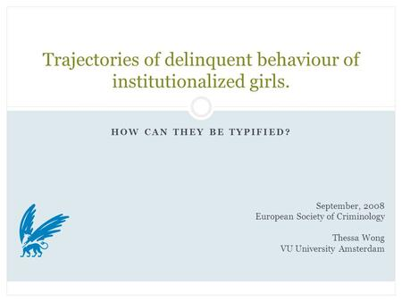 HOW CAN THEY BE TYPIFIED? Trajectories of delinquent behaviour of institutionalized girls. September, 2008 European Society of Criminology Thessa Wong.