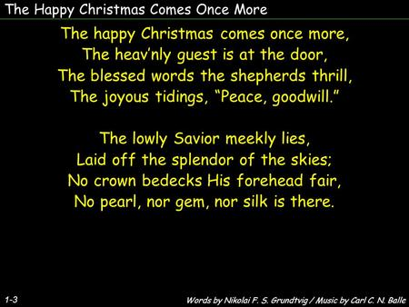 The Happy Christmas Comes Once More The happy Christmas comes once more, The heav'nly guest is at the door, The blessed words the shepherds thrill, The.