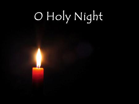 O Holy Night. O holy night The stars are brightly shining It is the night Of the dear Savior's birth.