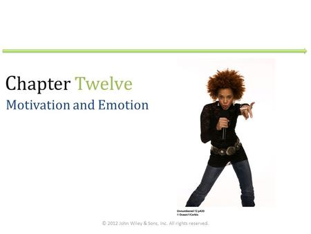 C hapter Twelve Motivation and Emotion © 2012 John Wiley & Sons, Inc. All rights reserved.