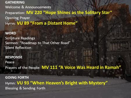 "GATHERING Welcome & Announcements Preparation: MV 220 ""Hope Shines as the Solitary Star"" Opening Prayer Hymn: VU 89 ""From a Distant Home"" WORD Scripture."