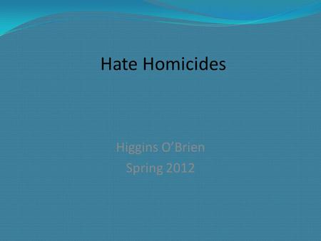 "Hate Homicides Higgins O'Brien Spring 2012. FBI Definition: ""Criminal offenses committed against persons, property, or society that are motivated, in."
