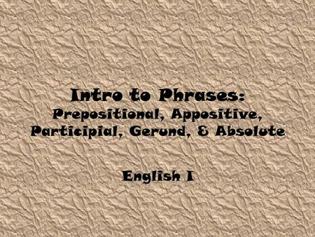 Intro to Phrases: Prepositional, Appositive, Participial, Gerund, & Absolute English I.