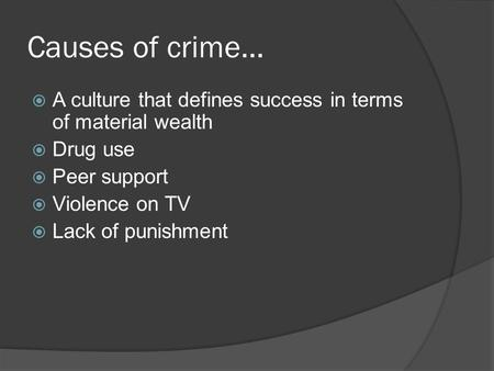 Causes of crime…  A culture that defines success in terms of material wealth  Drug use  Peer support  Violence on TV  Lack of punishment.