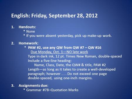English: Friday, September 28, 2012 1.Handouts: * None * If you were absent yesterday, pick up make-up work. 2.Homework: * PAW #2, use any QW from QW #7.