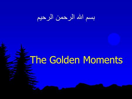 بسم الله الرحمن الرحيم The Golden Moments. The Golden Moments of Ramadhaan are Distinctly Evident in Laylatul Qadr.