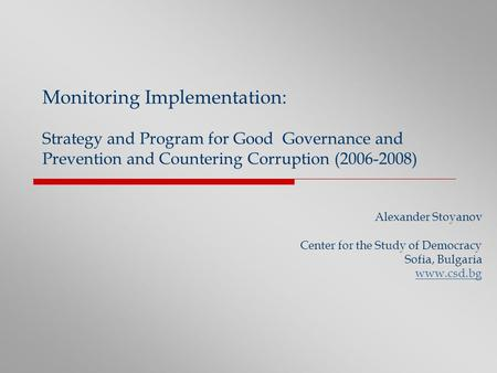 Monitoring Implementation: Strategy and Program for Good Governance and Prevention and Countering Corruption (2006-2008) Alexander Stoyanov Center for.