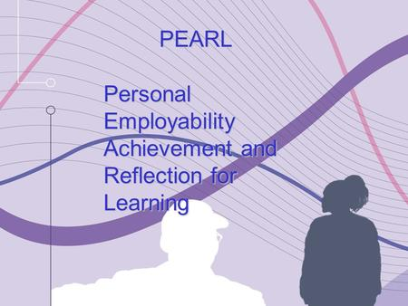 PEARL Personal Employability Achievement and Reflection for Learning PEARL Personal Employability Achievement and Reflection for Learning.
