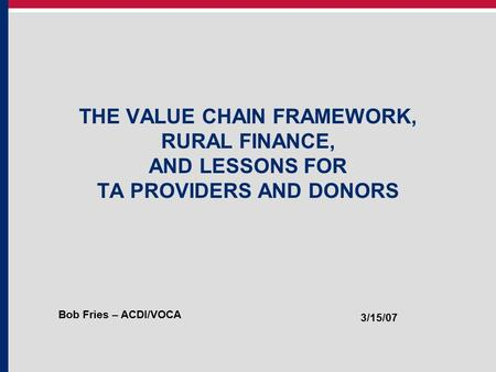 THE VALUE CHAIN FRAMEWORK, RURAL FINANCE, AND LESSONS FOR TA PROVIDERS AND DONORS Bob Fries – ACDI/VOCA 3/15/07.