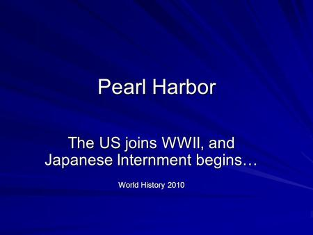 Pearl Harbor The US joins WWII, and Japanese Internment begins… World History 2010.