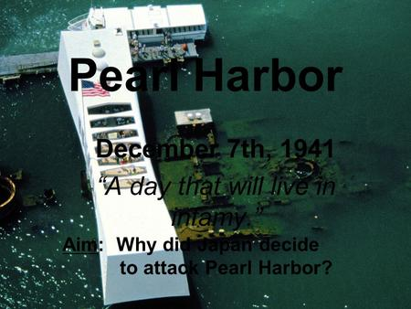 "Pearl Harbor December 7th, 1941 ""A day that will live in infamy."" Aim: Why did Japan decide to attack Pearl Harbor?"