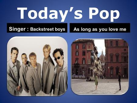 Today's Pop Singer : Backstreet boys As long as you love me.