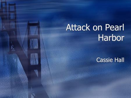 Attack on Pearl Harbor Cassie Hall. Attack on Pearl Harbor  The attack on Pearl Harbor was during World War II.  When the war began they had 8 battleships,