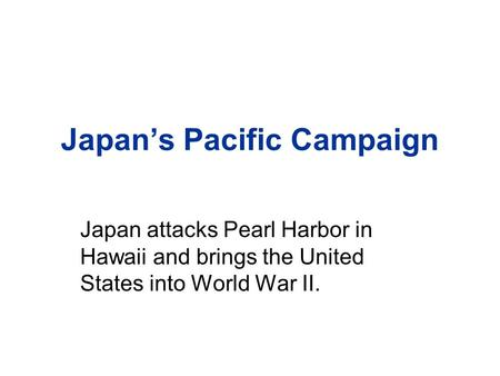 Japan's Pacific Campaign Japan attacks Pearl Harbor in Hawaii and brings the United States into World War II.