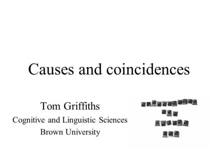 Causes and coincidences Tom Griffiths Cognitive and Linguistic Sciences Brown University.