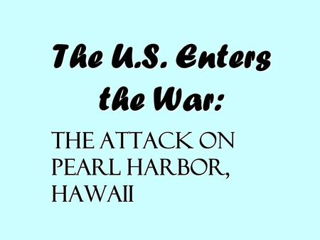 The U.S. Enters the War: The Attack on Pearl Harbor, Hawaii.