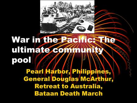 War in the Pacific: The ultimate community pool Pearl Harbor, Philippines, General Douglas McArthur, Retreat to Australia, Bataan Death March.