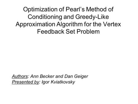 Optimization of Pearl's Method of Conditioning and Greedy-Like Approximation Algorithm for the Vertex Feedback Set Problem Authors: Ann Becker and Dan.