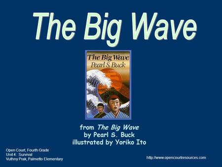 from The Big Wave by Pearl S. Buck illustrated by Yoriko Ito Open Court, Fourth Grade Unit 4: Survival Vuthny Prak, Palmetto Elementary