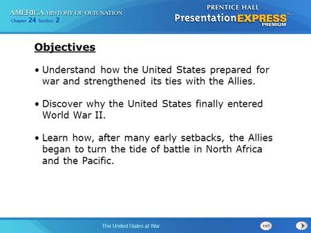 Objectives Understand how the United States prepared for war and strengthened its ties with the Allies. Discover why the United States finally entered.
