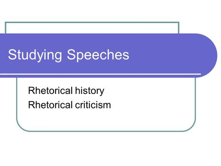 Studying Speeches Rhetorical history Rhetorical criticism.