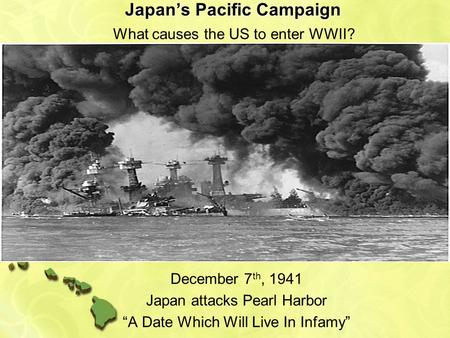 "Japan's Pacific Campaign December 7 th, 1941 Japan attacks Pearl Harbor ""A Date Which Will Live In Infamy"" What causes the US to enter WWII?"
