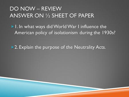 DO NOW – REVIEW ANSWER ON ½ SHEET OF PAPER  1. In what ways did World War I influence the American policy of isolationism during the 1930s?  2. Explain.