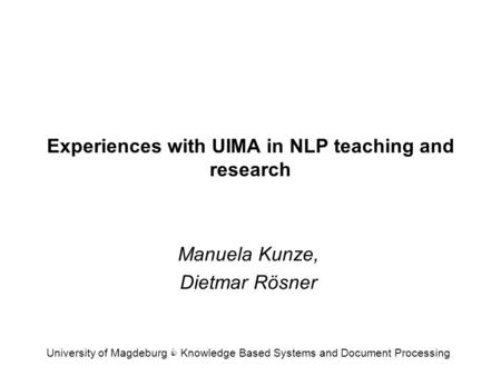 Experiences with UIMA in NLP teaching and research Manuela Kunze, Dietmar Rösner University of Magdeburg C Knowledge Based Systems and Document Processing.