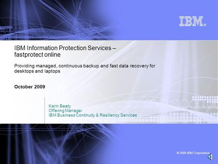 © 2009 IBM Corporation IBM Information Protection Services – fastprotect online Providing managed, continuous backup and fast data recovery for desktops.