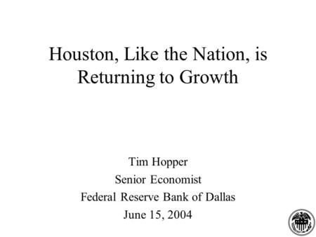 Houston, Like the Nation, is Returning to Growth Tim Hopper Senior Economist Federal Reserve Bank of Dallas June 15, 2004.