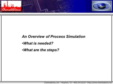 Chemstations, Inc – Houston, TX – 800.243.6223 –  An Overview of Process Simulation What is needed? What are the steps?