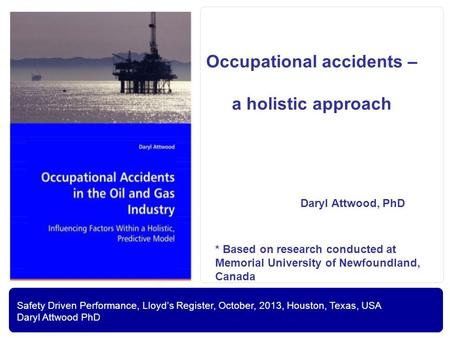 Safety Driven Performance, Lloyd's Register, October, 2013, Houston, Texas, USA Daryl Attwood PhD Occupational accidents – a holistic approach Daryl Attwood,