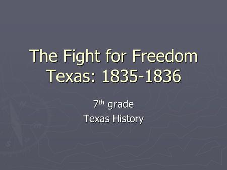 The Fight for Freedom Texas: 1835-1836 7 th grade Texas History.
