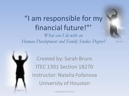 """I am responsible for my financial future!""' What can I do with an Human Development and Family Studies Degree? Created by: Sarah Bruns ITEC 1301 Section."