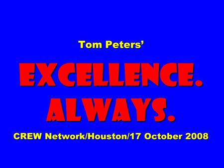 Tom Peters' EXCELLENCE. ALWAYS. CREW Network/Houston/17 October 2008.