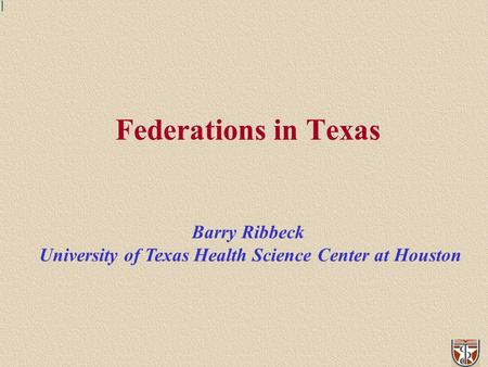 Federations in Texas Barry Ribbeck University of Texas Health Science Center at Houston.