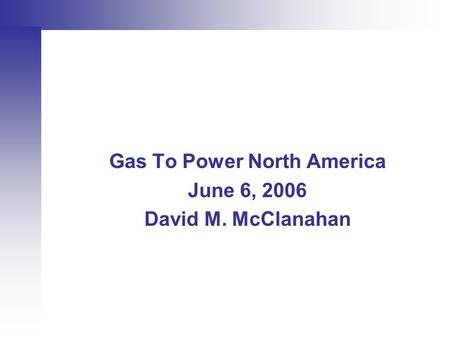 Gas To Power North America June 6, 2006 David M. McClanahan.