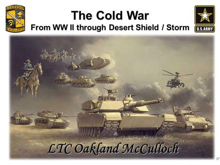 The Cold War From WW II through Desert Shield / Storm LTC Oakland McCulloch.