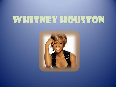 Whitney houston. Whitney Houston was born on the 9th of August in 1963 in Newark in the USA.