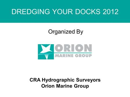 DREDGING YOUR DOCKS 2012 Organized By CRA Hydrographic Surveyors Orion Marine Group.