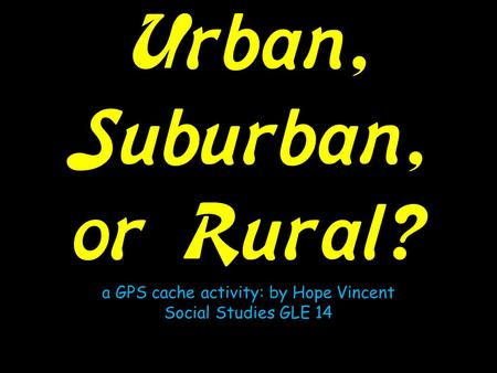 Urban, Suburban, or Rural? a GPS cache activity: by Hope Vincent Social Studies GLE 14.
