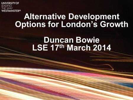 Alternative Development Options for London's Growth Duncan Bowie LSE 17 th March 2014.