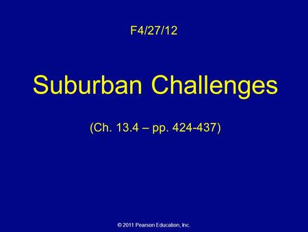 © 2011 Pearson Education, Inc. F4/27/12 Suburban Challenges (Ch. 13.4 – pp. 424-437)