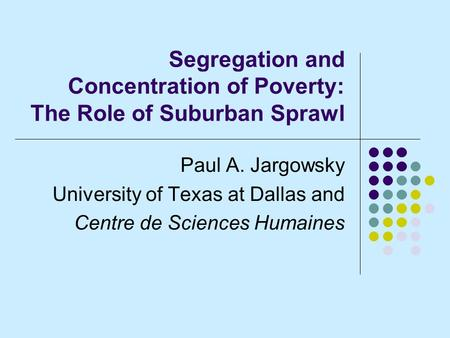 Segregation and Concentration of Poverty: The Role of Suburban Sprawl Paul A. Jargowsky University of Texas at Dallas and Centre de Sciences Humaines.